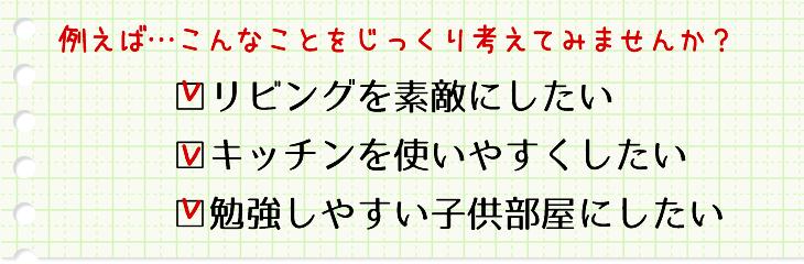 例えば…こんなことをじっくり考えてみませんか?□リビングを素敵にしたい □キッチンを使いやすくしたい □勉強しやすい子供部屋にしたい